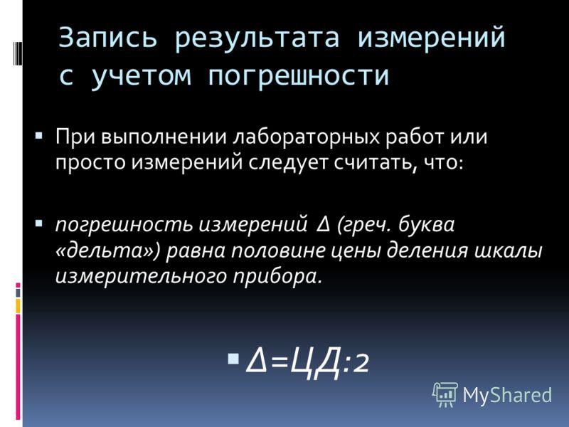 Запись результата измерений с учетом погрешности При выполнении лабораторных работ или просто измерений следует считать, что: погрешность измерений (греч. буква «дельта») равна половине цены деления шкалы измерительного прибора. =ЦД:2