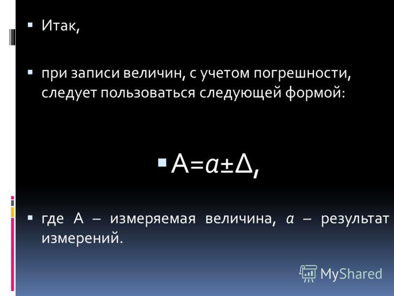 Итак, при записи величин, с учетом погрешности, следует пользоваться следующей формой: А=a±, где А – измеряемая величина, а – результат измерений.
