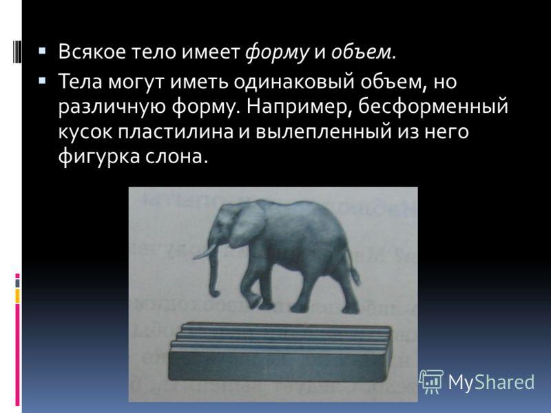 Всякое тело имеет форму и объем. Тела могут иметь одинаковый объем, но различную форму. Например, бесформенный кусок пластилина и вылепленный из него фигурка слона.