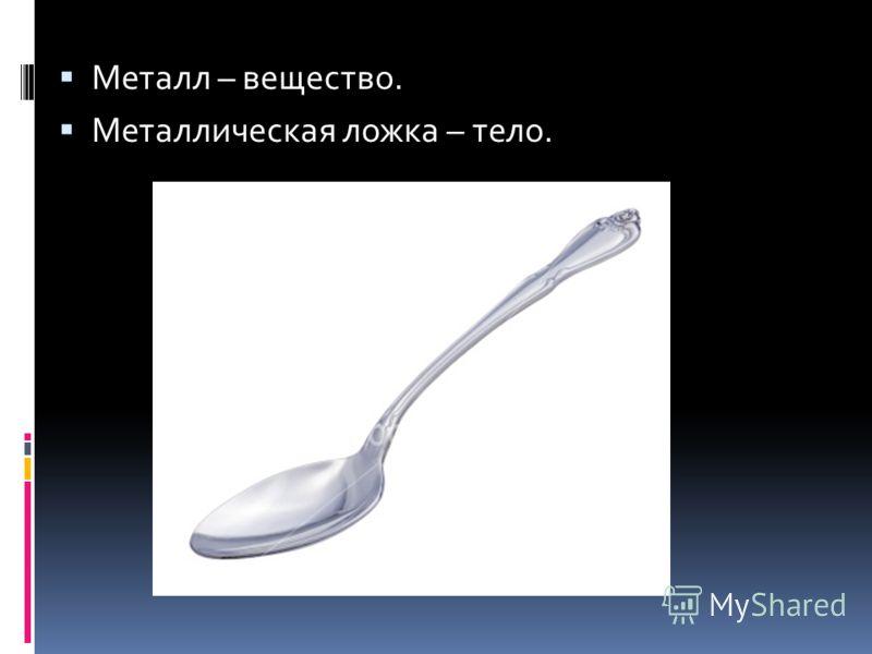 Металл – вещество. Металлическая ложка – тело.