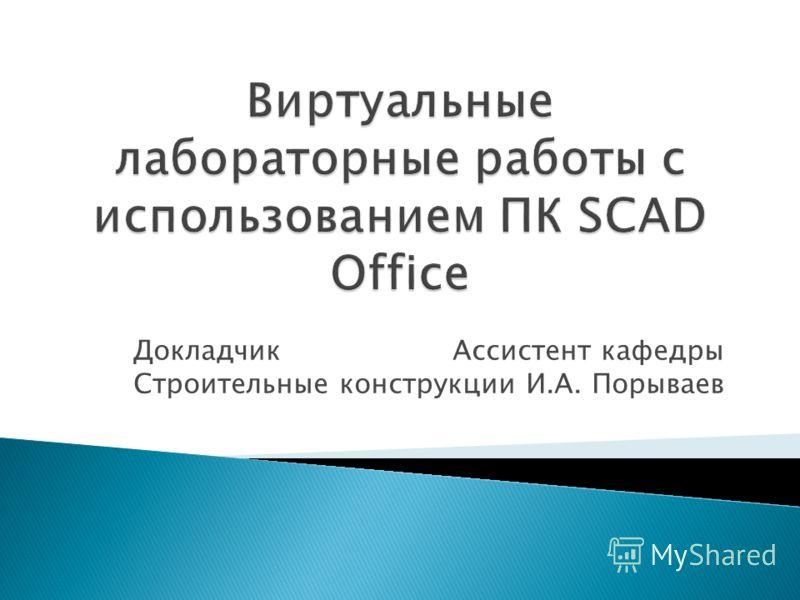 ДокладчикАссистент кафедры Строительные конструкции И.А. Порываев