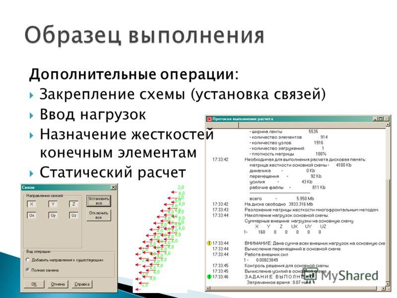 Дополнительные операции: Закрепление схемы (установка связей) Ввод нагрузок Назначение жесткостей конечным элементам Статический расчет