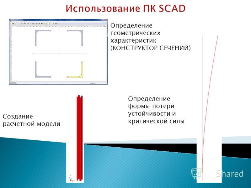 Определение геометрических характеристик (КОНСТРУКТОР СЕЧЕНИЙ) Создание расчетной модели Определение формы потери устойчивости и критической силы