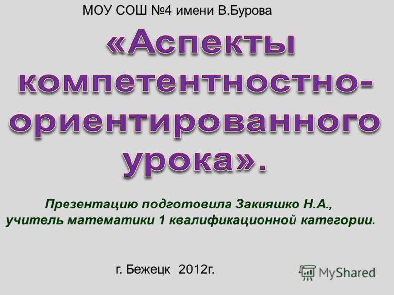 Презентацию подготовила Закияшко Н.А., учитель математики 1 квалификационной категории. МОУ СОШ 4 имени В.Бурова г. Бежецк 2012г.