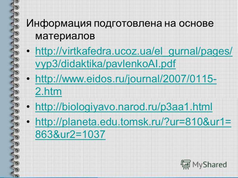 Информация подготовлена на основе материалов http://virtkafedra.ucoz.ua/el_gurnal/pages/ vyp3/didaktika/pavlenkoAI.pdfhttp://virtkafedra.ucoz.ua/el_gurnal/pages/ vyp3/didaktika/pavlenkoAI.pdf http://www.eidos.ru/journal/2007/0115- 2.htmhttp://www.eid