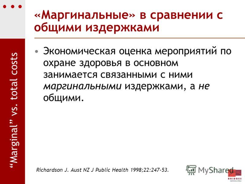 «Маргинальные» в сравнении с общими издержками Экономическая оценка мероприятий по охране здоровья в основном занимается связанными с ними маргинальными издержками, а не общими. Richardson J. Aust NZ J Public Health 1998;22:247-53. Marginal vs. total
