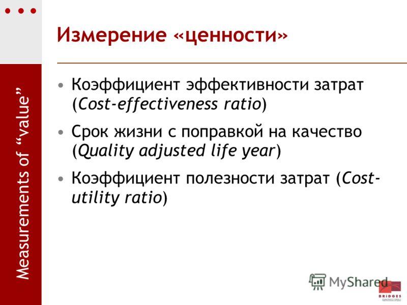 Измерение «ценности» Коэффициент эффективности затрат (Cost-effectiveness ratio) Срок жизни с поправкой на качество (Quality adjusted life year) Коэффициент полезности затрат (Cost- utility ratio) Measurements of value