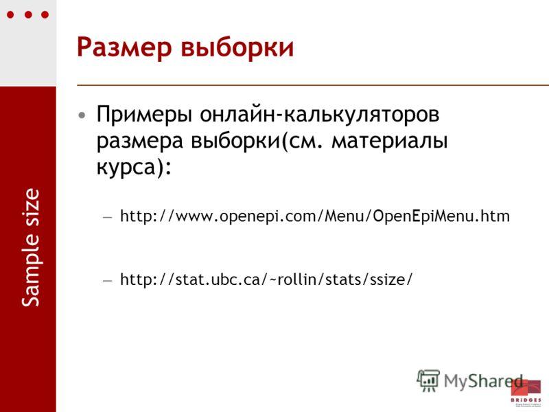 Размер выборки Примеры онлайн-калькуляторов размера выборки(см. материалы курса): – http://www.openepi.com/Menu/OpenEpiMenu.htm – http://stat.ubc.ca/~rollin/stats/ssize/ Sample size