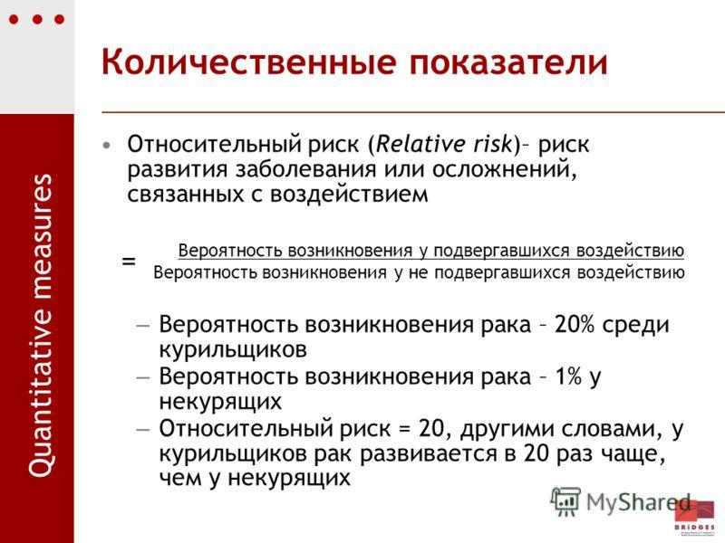Количественные показатели Относительный риск (Relative risk)– риск развития заболевания или осложнений, связанных с воздействием Вероятность возникновения у подвергавшихся воздействию Вероятность возникновения у не подвергавшихся воздействию – Вероят