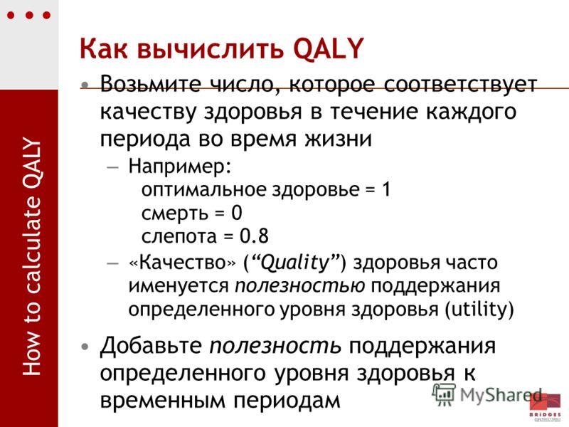 Как вычислить QALY Возьмите число, которое соответствует качеству здоровья в течение каждого периода во время жизни – Например: оптимальное здоровье = 1 смерть = 0 слепота = 0.8 – «Качество» (Quality) здоровья часто именуется полезностью поддержания