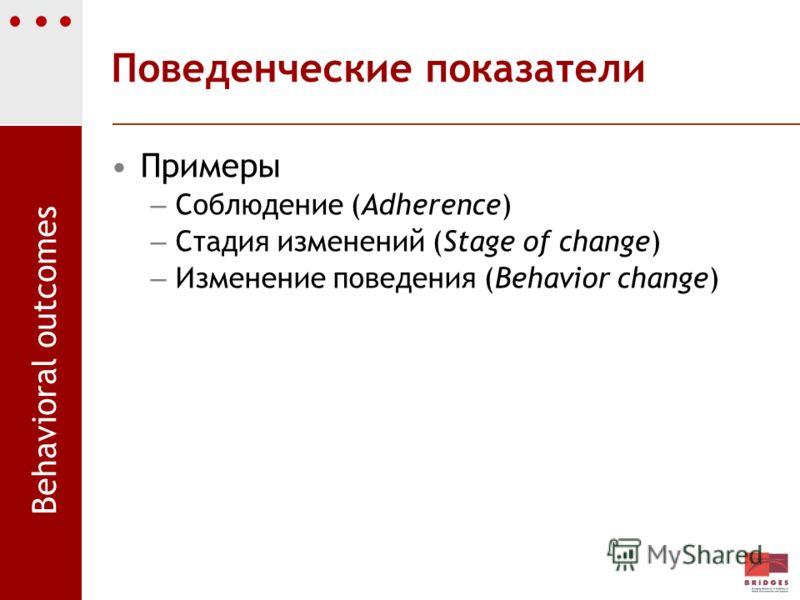 Поведенческие показатели Примеры – Соблюдение (Adherence) – Стадия изменений (Stage of change) – Изменение поведения (Behavior change) Behavioral outcomes