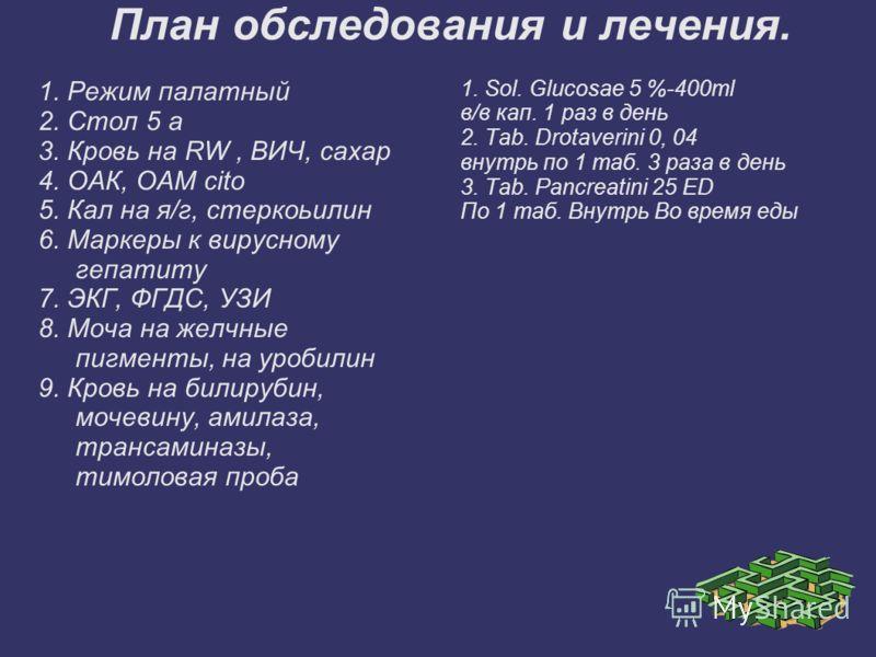 План обследования и лечения. 1. Режим палатный 2. Стол 5 а 3. Кровь на RW, ВИЧ, сахар 4. ОАК, ОАМ cito 5. Кал на я/г, стеркоьилин 6. Маркеры к вирусному гепатиту 7. ЭКГ, ФГДС, УЗИ 8. Моча на желчные пигменты, на уробилин 9. Кровь на билирубин, мочеви