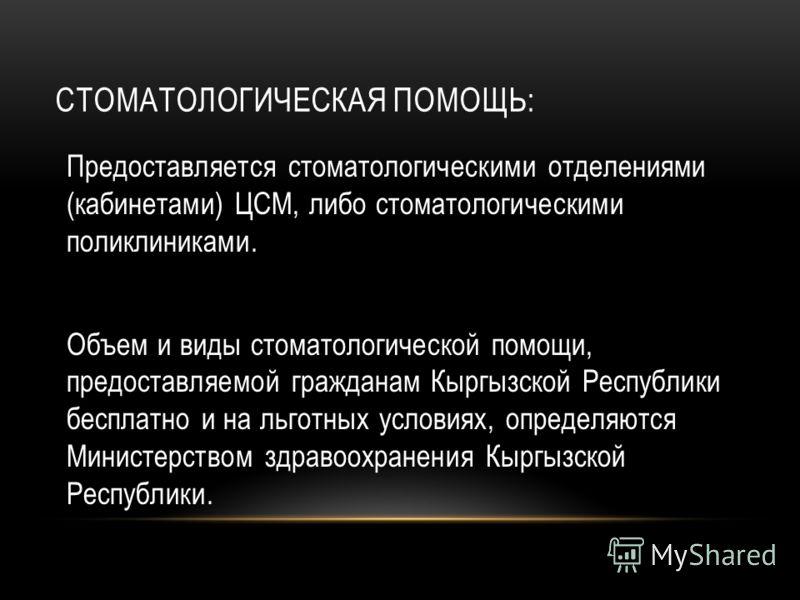 СТОМАТОЛОГИЧЕСКАЯ ПОМОЩЬ: Предоставляется стоматологическими отделениями (кабинетами) ЦСМ, либо стоматологическими поликлиниками. Объем и виды стоматологической помощи, предоставляемой гражданам Кыргызской Республики бесплатно и на льготных условиях,