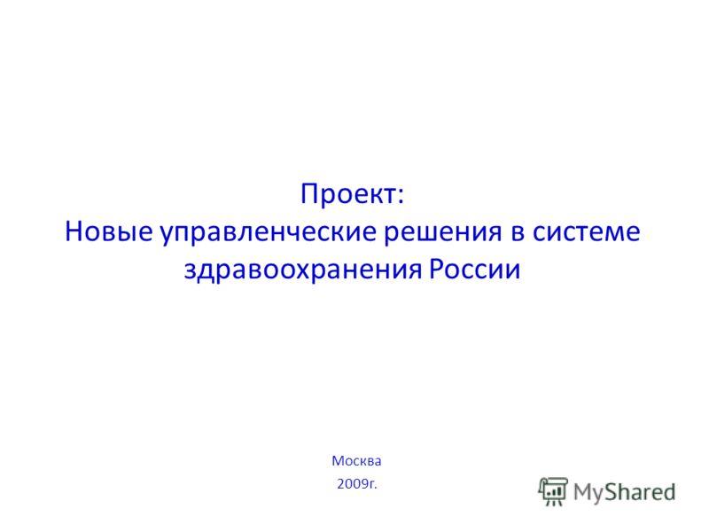 Проект: Новые управленческие решения в системе здравоохранения России Москва 2009г.