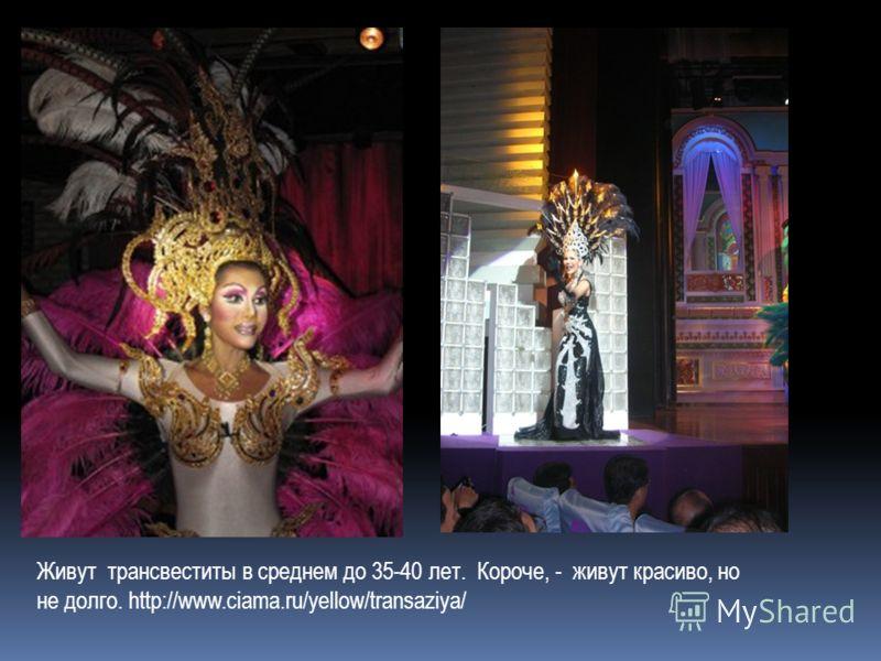 Живут трансвеститы в среднем до 35-40 лет. Короче, - живут красиво, но не долго. http://www.ciama.ru/yellow/transaziya/