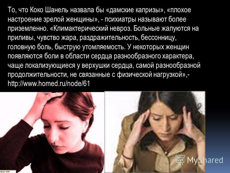 То, что Коко Шанель назвала бы «дамские капризы», «плохое настроение зрелой женщины», - психиатры называют более приземленно. «Климактерический невроз. Больные жалуются на приливы, чувство жара, раздражительность, бессонницу, головную боль, быструю у