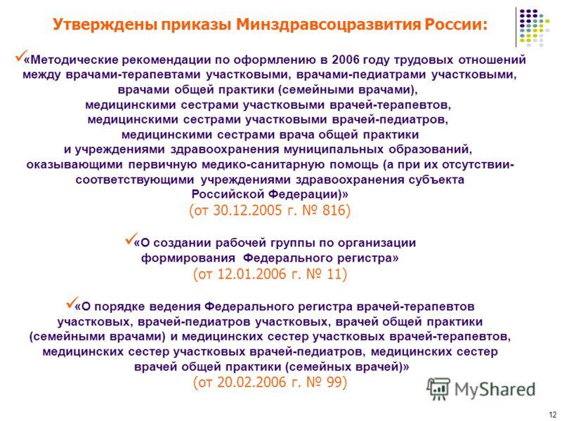 12 Утверждены приказы Минздравсоцразвития России: «Методические рекомендации по оформлению в 2006 году трудовых отношений между врачами-терапевтами участковыми, врачами-педиатрами участковыми, врачами общей практики (семейными врачами), медицинскими