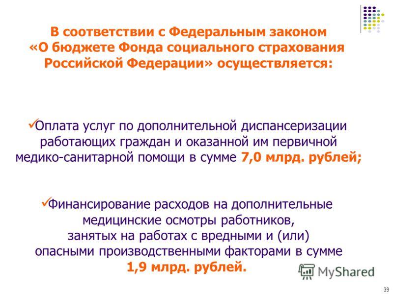 39 В соответствии с Федеральным законом «О бюджете Фонда социального страхования Российской Федерации» осуществляется: Оплата услуг по дополнительной диспансеризации работающих граждан и оказанной им первичной медико-санитарной помощи в сумме 7,0 млр