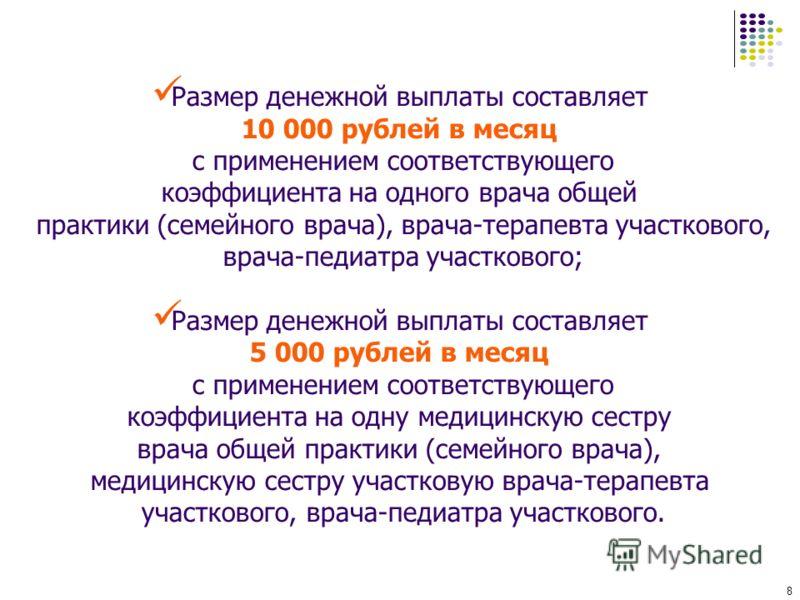 8 Размер денежной выплаты составляет 10 000 рублей в месяц с применением соответствующего коэффициента на одного врача общей практики (семейного врача), врача-терапевта участкового, врача-педиатра участкового; Размер денежной выплаты составляет 5 000