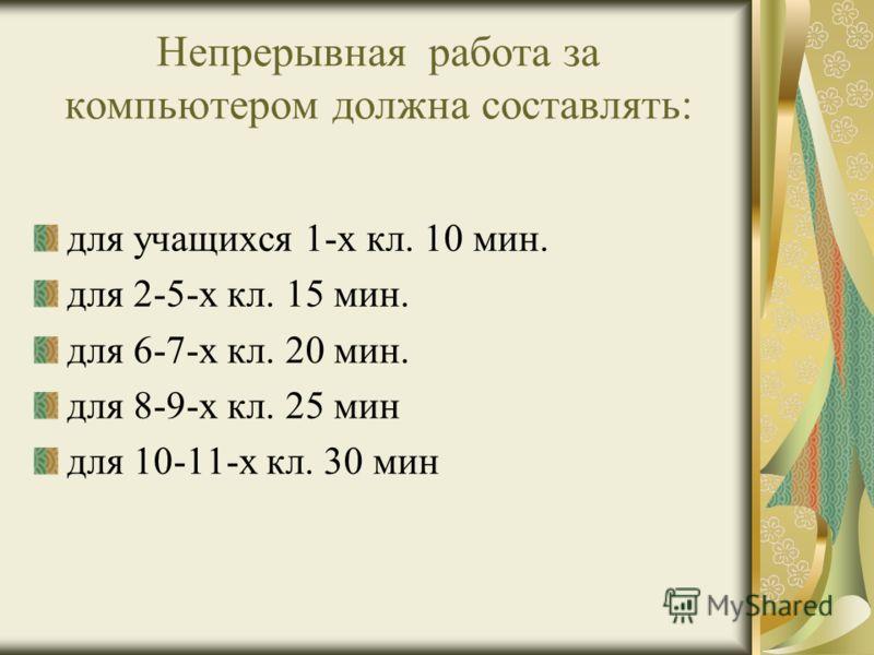 Непрерывная работа за компьютером должна составлять: для учащихся 1-х кл. 10 мин. для 2-5-х кл. 15 мин. для 6-7-х кл. 20 мин. для 8-9-х кл. 25 мин для 10-11-х кл. 30 мин