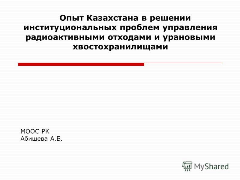 Опыт Казахстана в решении институциональных проблем управления радиоактивными отходами и урановыми хвостохранилищами МООС РК Абишева А.Б.