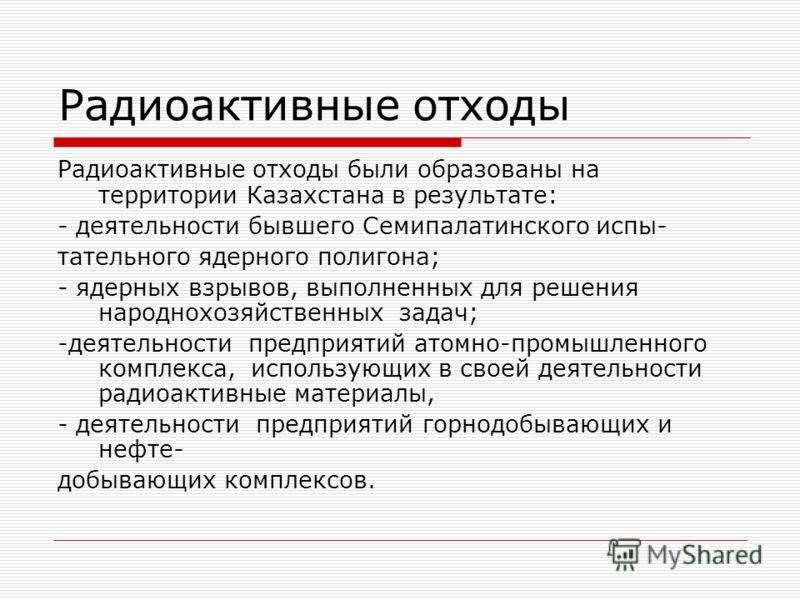 Радиоактивные отходы Радиоактивные отходы были образованы на территории Казахстана в результате: - деятельности бывшего Семипалатинского испы- тательного ядерного полигона; - ядерных взрывов, выполненных для решения народнохозяйственных задач; -деяте