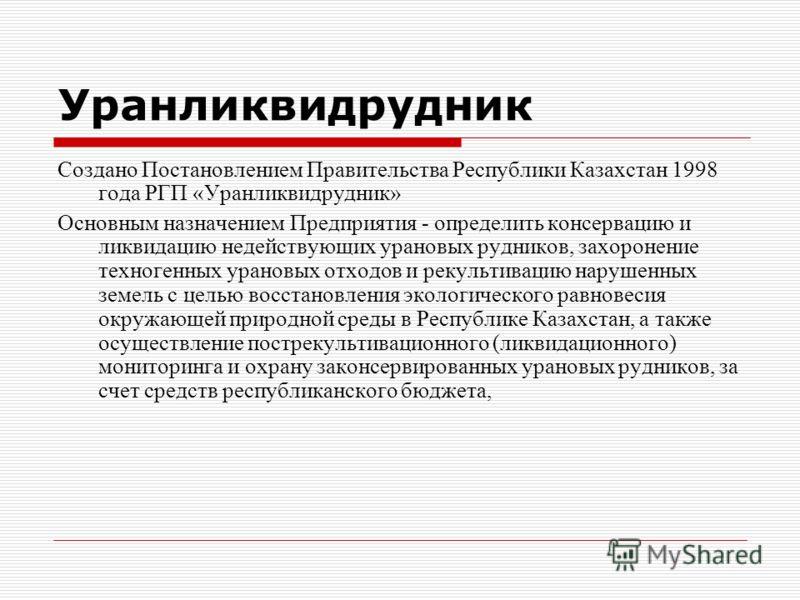 Уранликвидрудник Создано Постановлением Правительства Республики Казахстан 1998 года РГП «Уранликвидрудник» Основным назначением Предприятия - определить консервацию и ликвидацию недействующих урановых рудников, захоронение техногенных урановых отход