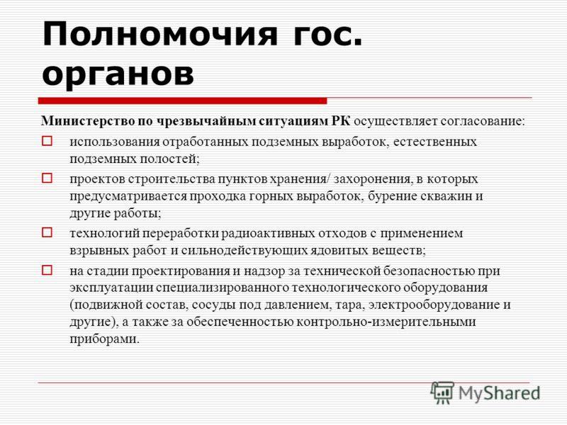 Полномочия гос. органов Министерство по чрезвычайным ситуациям РК осуществляет согласование: использования отработанных подземных выработок, естественных подземных полостей; проектов строительства пунктов хранения/ захоронения, в которых предусматрив