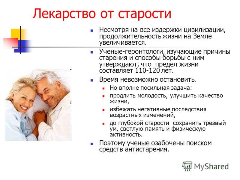 Лекарство от старости Несмотря на все издержки цивилизации, продолжительность жизни на Земле увеличивается. Ученые-геронтологи, изучающие причины старения и способы борьбы с ним утверждают, что предел жизни составляет 110-120 лет. Время невозможно ос