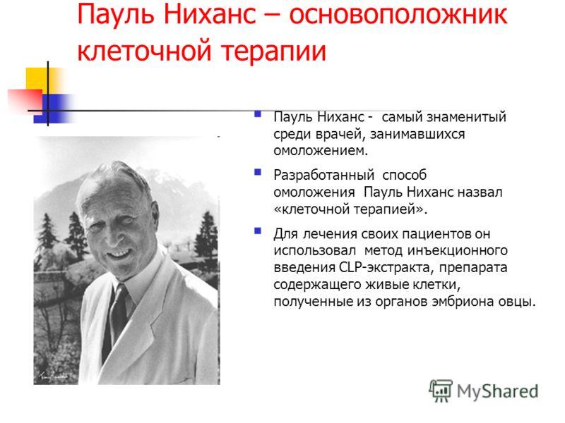 Пауль Ниханс – основоположник клеточной терапии Пауль Ниханс - самый знаменитый среди врачей, занимавшихся омоложением. Разработанный способ омоложения Пауль Ниханс назвал «клеточной терапией». Для лечения своих пациентов он использовал метод инъекци