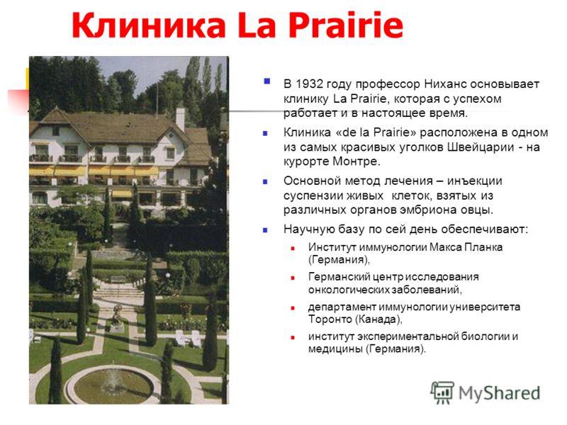Клиника La Prairie В 1932 году профессор Ниханс основывает клинику La Prairie, которая с успехом работает и в настоящее время. Клиника «de la Prairie» расположена в одном из самых красивых уголков Швейцарии - на курорте Монтре. Основной метод лечения
