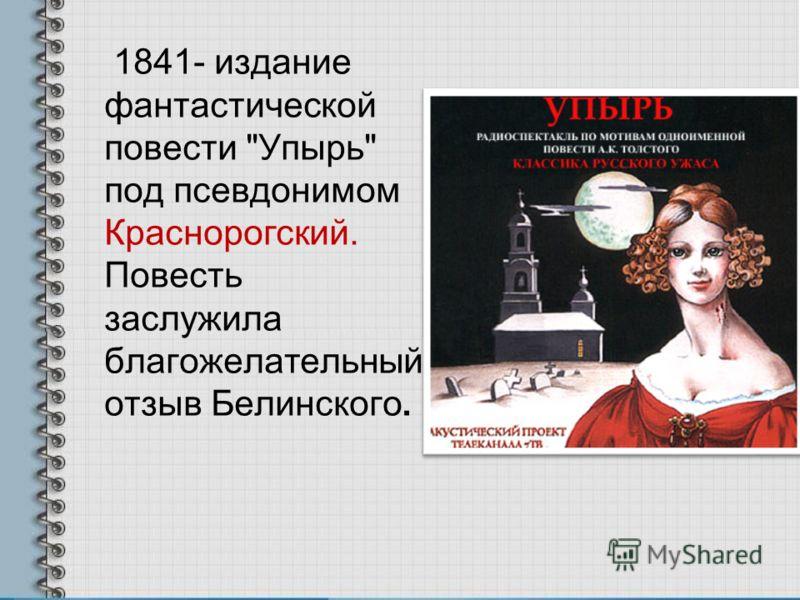 1841- издание фантастической повести Упырь под псевдонимом Краснорогский. Повесть заслужила благожелательный отзыв Белинского.