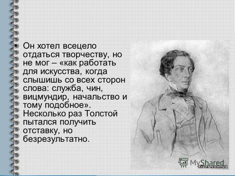 Он хотел всецело отдаться творчеству, но не мог – «как работать для искусства, когда слышишь со всех сторон слова: служба, чин, вицмундир, начальство и тому подобное». Несколько раз Толстой пытался получить отставку, но безрезультатно.