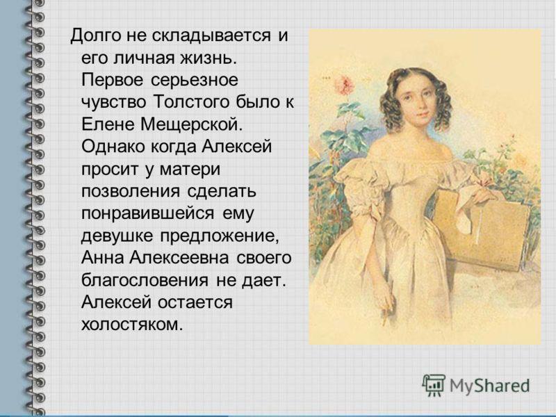 Долго не складывается и его личная жизнь. Первое серьезное чувство Толстого было к Елене Мещерской. Однако когда Алексей просит у матери позволения сделать понравившейся ему девушке предложение, Анна Алексеевна своего благословения не дает. Алексей о