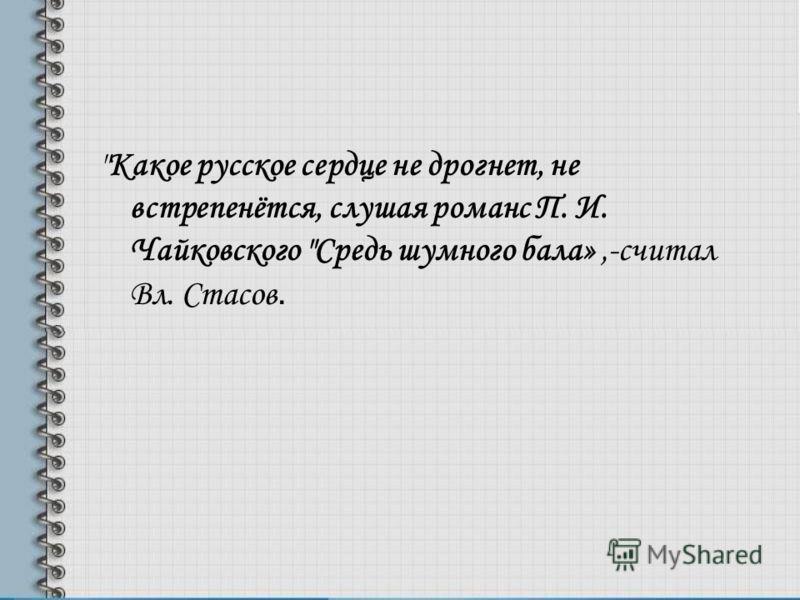Какое русское сердце не дрогнет, не встрепенётся, слушая романс П. И. Чайковского Средь шумного бала»,-считал Вл. Стасов.