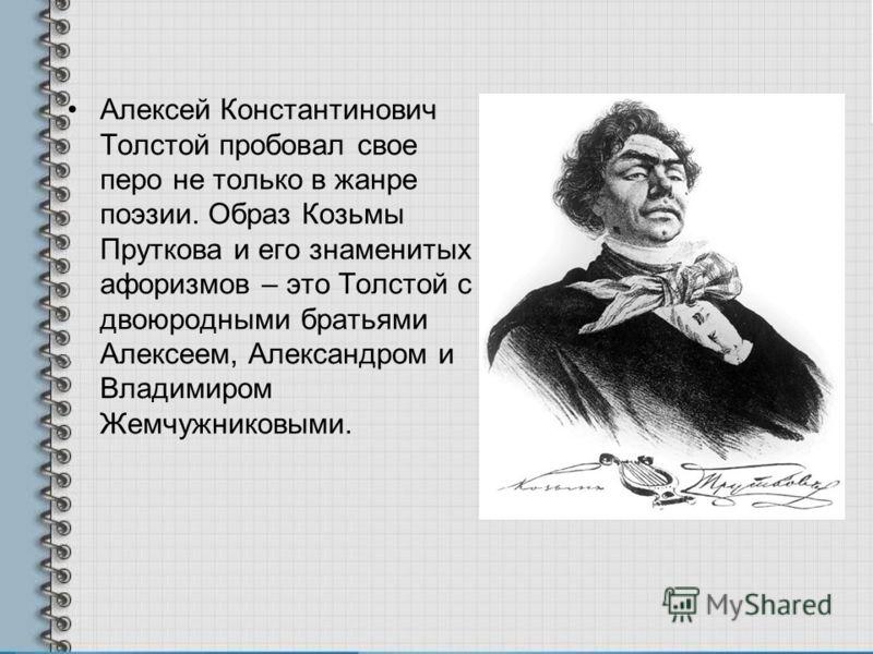 Алексей Константинович Толстой пробовал свое перо не только в жанре поэзии. Образ Козьмы Пруткова и его знаменитых афоризмов – это Толстой с двоюродными братьями Алексеем, Александром и Владимиром Жемчужниковыми.