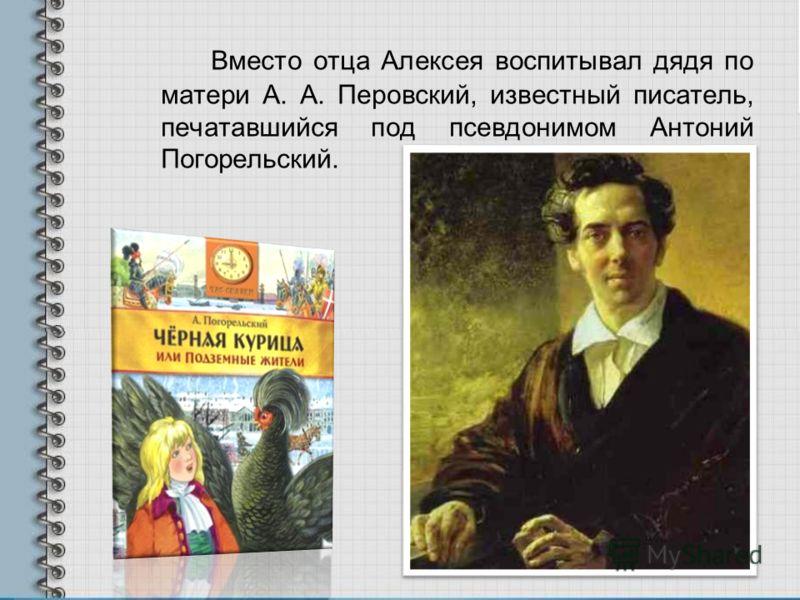 Вместо отца Алексея воспитывал дядя по матери А. А. Перовский, известный писатель, печатавшийся под псевдонимом Антоний Погорельский.