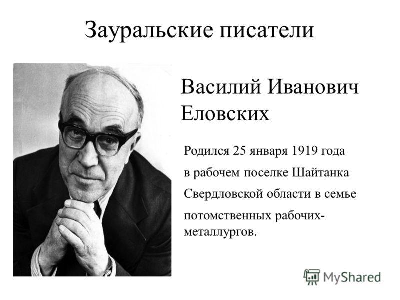 Зауральские писатели Родился 25 января 1919 года в рабочем поселке Шайтанка Свердловской области в семье потомственных рабочих- металлургов. Василий Иванович Еловских