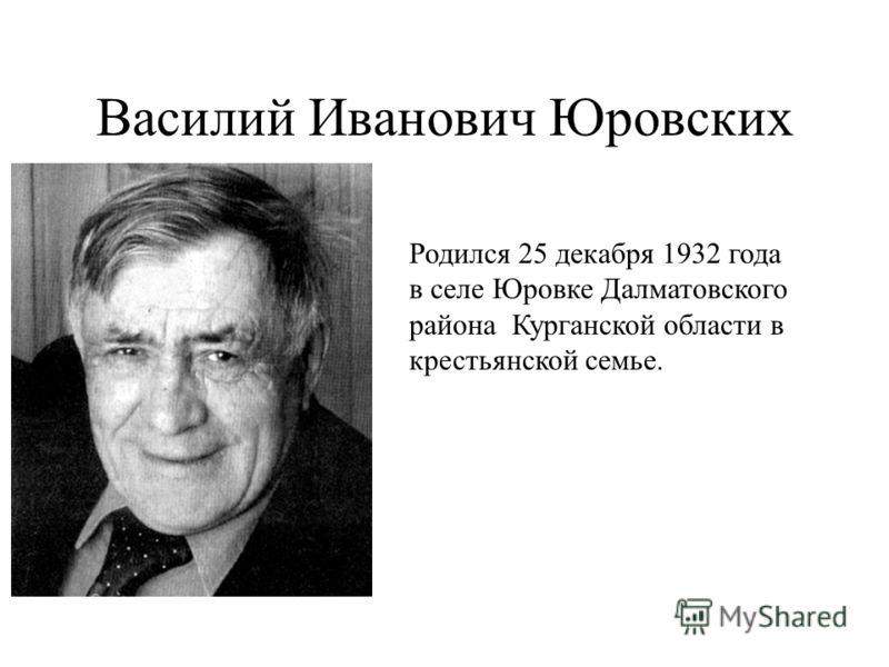 Василий Иванович Юровских Родился 25 декабря 1932 года в селе Юровке Далматовского района Курганской области в крестьянской семье.