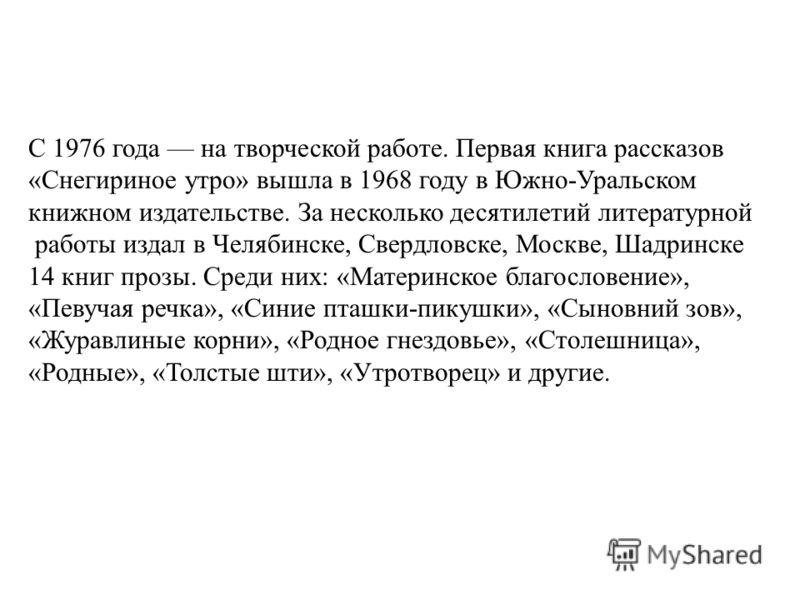 С 1976 года на творческой работе. Первая книга рассказов «Снегириное утро» вышла в 1968 году в Южно-Уральском книжном издательстве. За несколько десятилетий литературной работы издал в Челябинске, Свердловске, Москве, Шадринске 14 книг прозы. Среди н