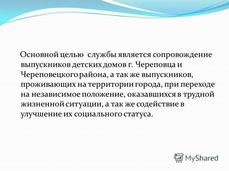 Основной целью службы является сопровождение выпускников детских домов г. Череповца и Череповецкого района, а так же выпускников, проживающих на территории города, при переходе на независимое положение, оказавшихся в трудной жизненной ситуации, а так