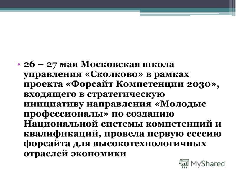 26 – 27 мая Московская школа управления «Сколково» в рамках проекта «Форсайт Компетенции 2030», входящего в стратегическую инициативу направления «Молодые профессионалы» по созданию Национальной системы компетенций и квалификаций, провела первую сесс