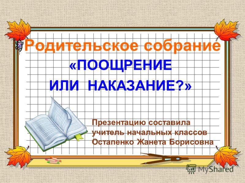 Родительское собрание «ПООЩРЕНИЕ ИЛИ НАКАЗАНИЕ?» Презентацию составила учитель начальных классов Остапенко Жанета Борисовна