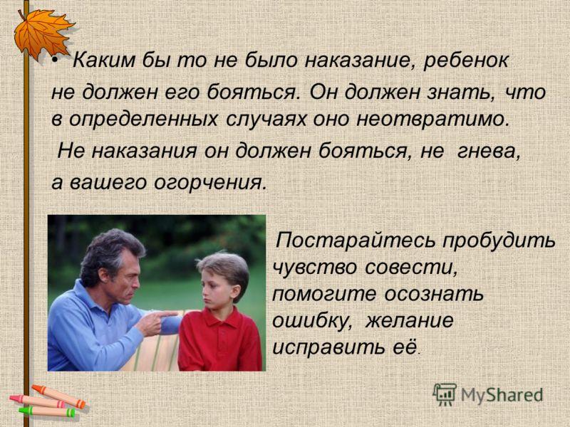 Каким бы то не было наказание, ребенок не должен его бояться. Он должен знать, что в определенных случаях оно неотвратимо. Не наказания он должен бояться, не гнева, а вашего огорчения. Постарайтесь пробудить чувство совести, помогите осознать ошибку,