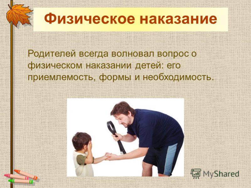 Физическое наказание Родителей всегда волновал вопрос о физическом наказании детей: его приемлемость, формы и необходимость.