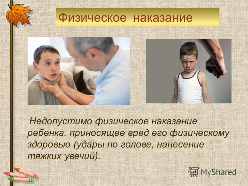Недопустимо физическое наказание ребенка, приносящее вред его физическому здоровью (удары по голове, нанесение тяжких увечий). Физическое наказание