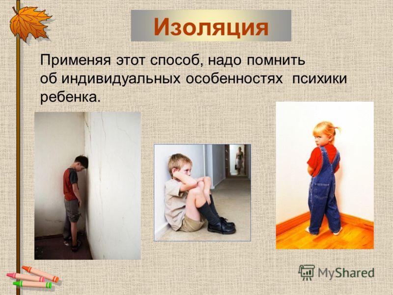 Изоляция Применяя этот способ, надо помнить об индивидуальных особенностях психики ребенка.