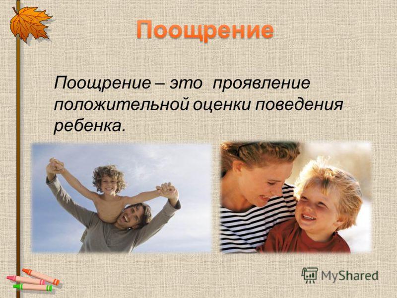 Поощрение – это проявление положительной оценки поведения ребенка.
