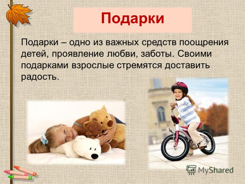 Подарки Подарки – одно из важных средств поощрения детей, проявление любви, заботы. Своими подарками взрослые стремятся доставить радость.