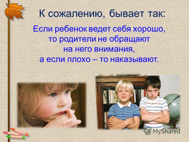 К сожалению, бывает так: Если ребенок ведет себя хорошо, то родители не обращают на него внимания, а если плохо – то наказывают.